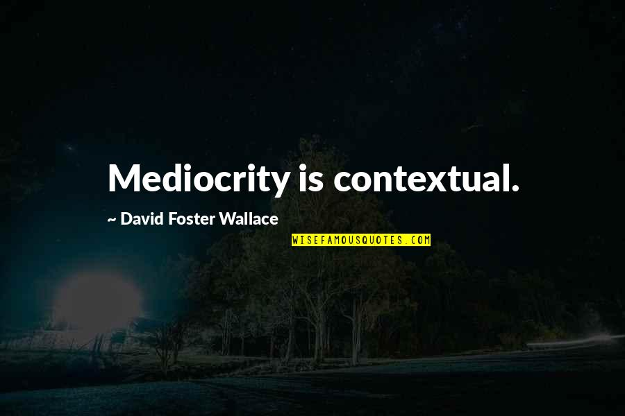Mediocrity Best Quotes By David Foster Wallace: Mediocrity is contextual.