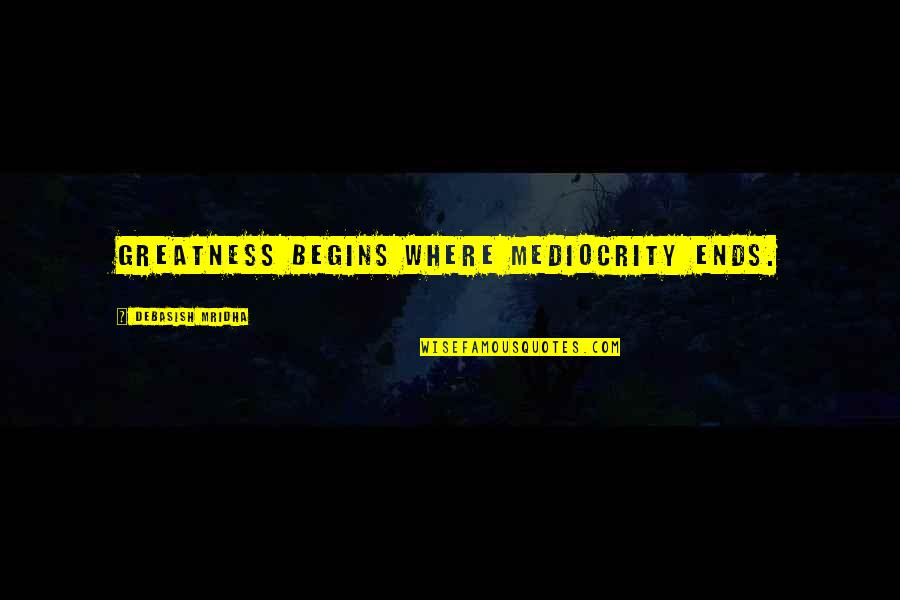 Mediocrity Best Quotes By Debasish Mridha: Greatness begins where mediocrity ends.