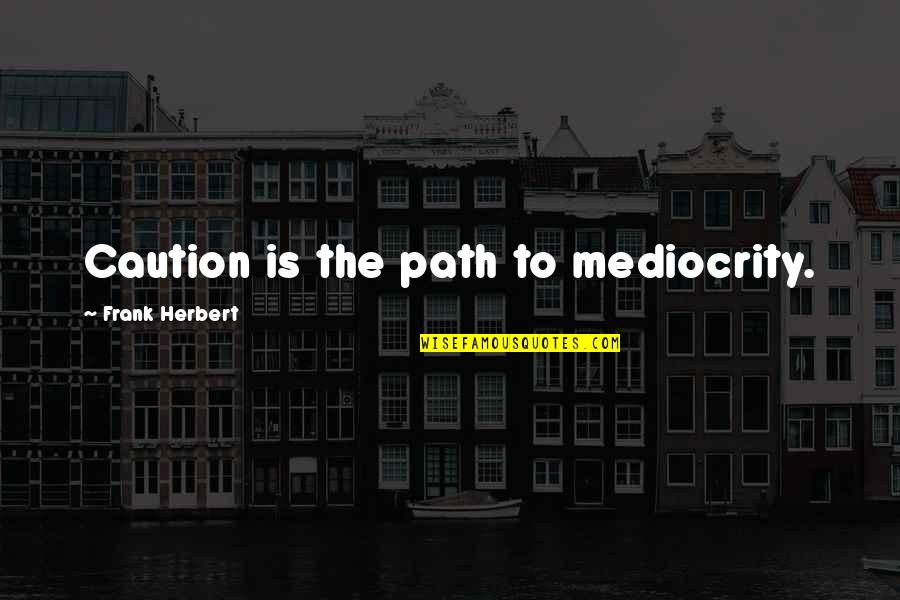 Mediocrity Best Quotes By Frank Herbert: Caution is the path to mediocrity.