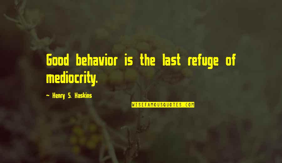 Mediocrity Best Quotes By Henry S. Haskins: Good behavior is the last refuge of mediocrity.