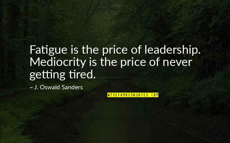 Mediocrity Best Quotes By J. Oswald Sanders: Fatigue is the price of leadership. Mediocrity is