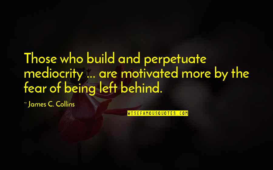 Mediocrity Best Quotes By James C. Collins: Those who build and perpetuate mediocrity ... are