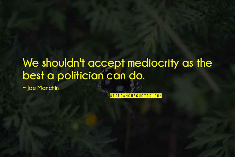 Mediocrity Best Quotes By Joe Manchin: We shouldn't accept mediocrity as the best a