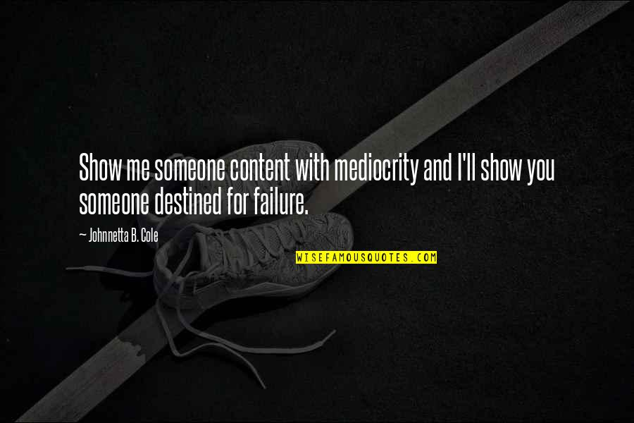 Mediocrity Best Quotes By Johnnetta B. Cole: Show me someone content with mediocrity and I'll
