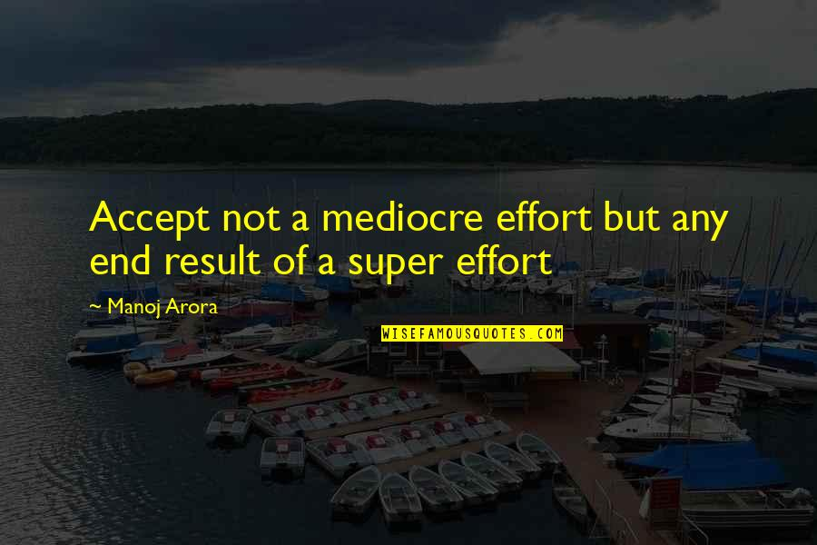 Mediocrity Best Quotes By Manoj Arora: Accept not a mediocre effort but any end