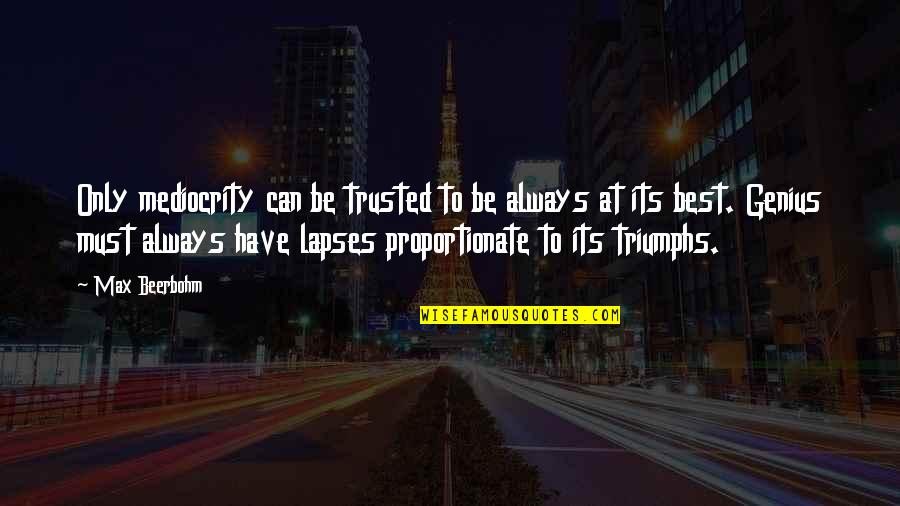Mediocrity Best Quotes By Max Beerbohm: Only mediocrity can be trusted to be always