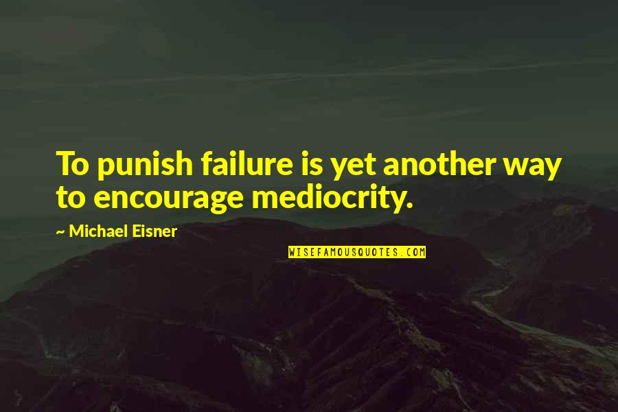Mediocrity Best Quotes By Michael Eisner: To punish failure is yet another way to