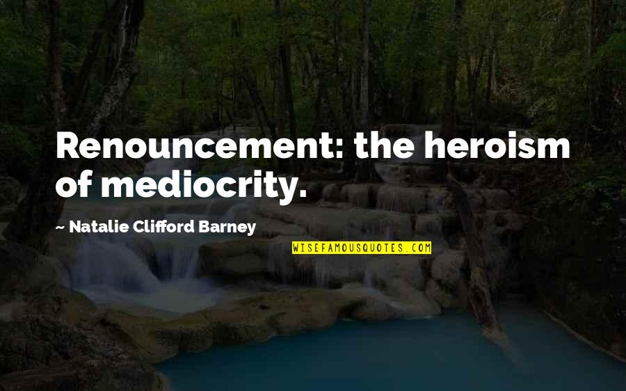 Mediocrity Best Quotes By Natalie Clifford Barney: Renouncement: the heroism of mediocrity.