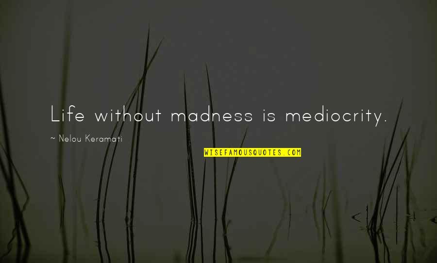 Mediocrity Best Quotes By Nelou Keramati: Life without madness is mediocrity.