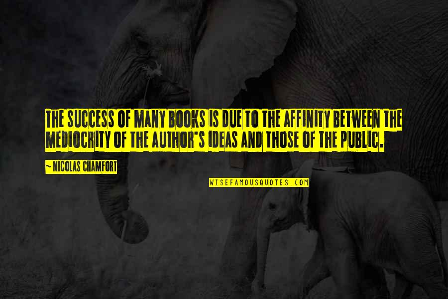 Mediocrity Best Quotes By Nicolas Chamfort: The success of many books is due to