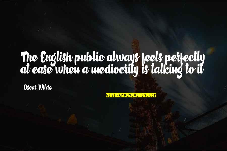 Mediocrity Best Quotes By Oscar Wilde: The English public always feels perfectly at ease