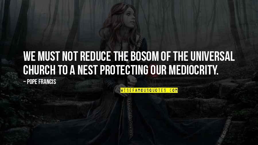 Mediocrity Best Quotes By Pope Francis: We must not reduce the bosom of the