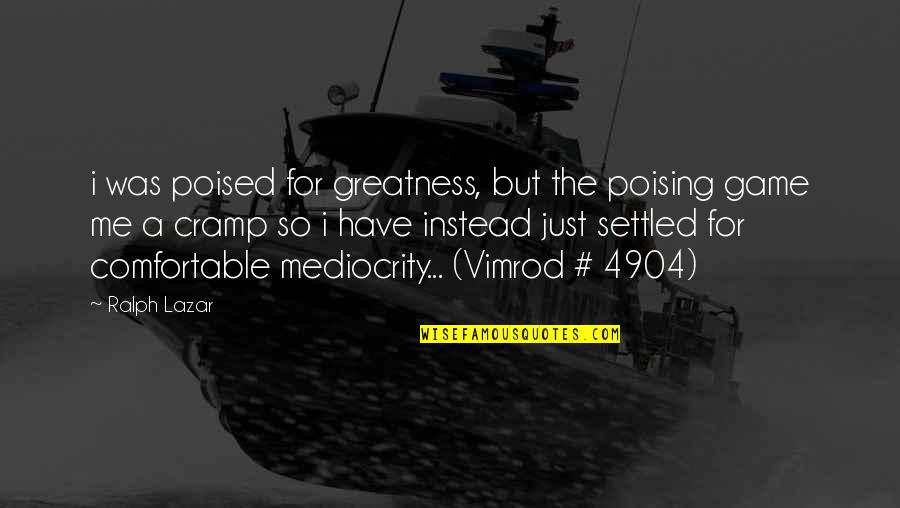 Mediocrity Best Quotes By Ralph Lazar: i was poised for greatness, but the poising