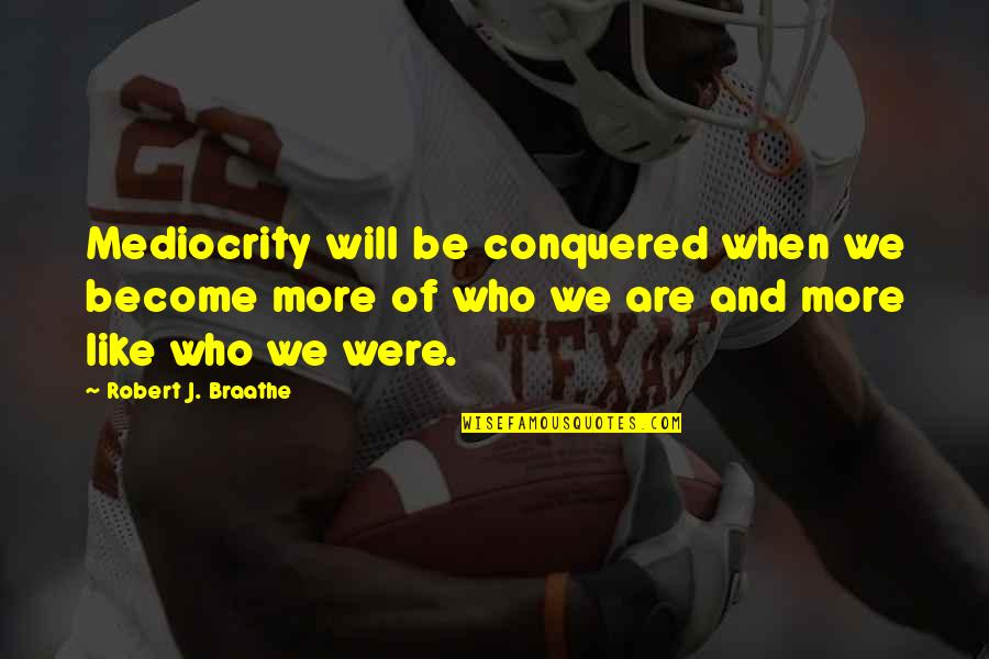 Mediocrity Best Quotes By Robert J. Braathe: Mediocrity will be conquered when we become more