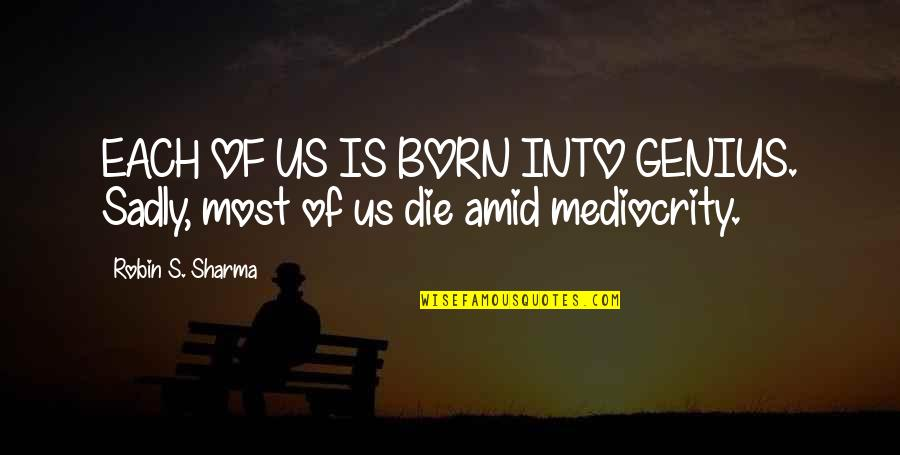 Mediocrity Best Quotes By Robin S. Sharma: EACH OF US IS BORN INTO GENIUS. Sadly,