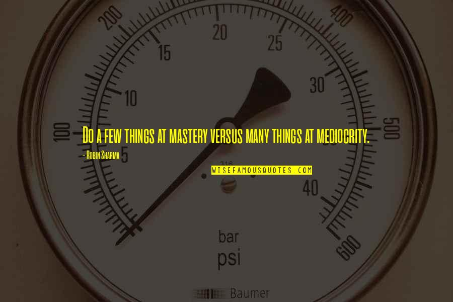 Mediocrity Best Quotes By Robin Sharma: Do a few things at mastery versus many