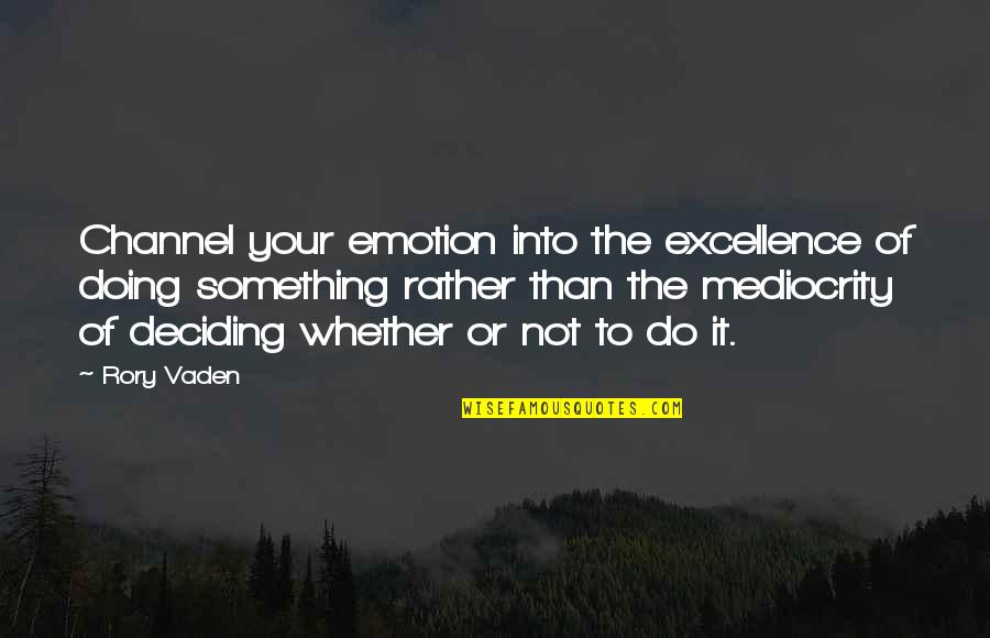 Mediocrity Best Quotes By Rory Vaden: Channel your emotion into the excellence of doing