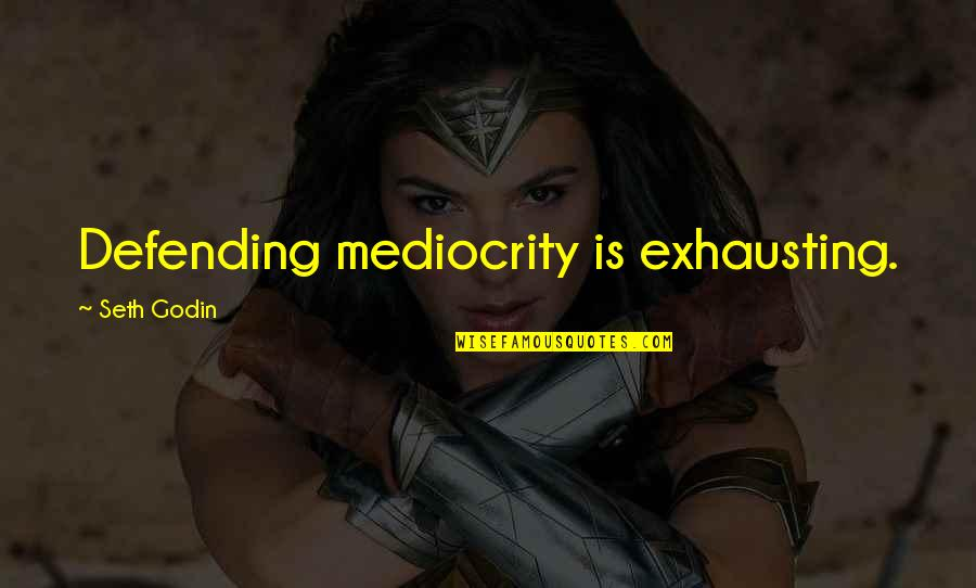 Mediocrity Best Quotes By Seth Godin: Defending mediocrity is exhausting.