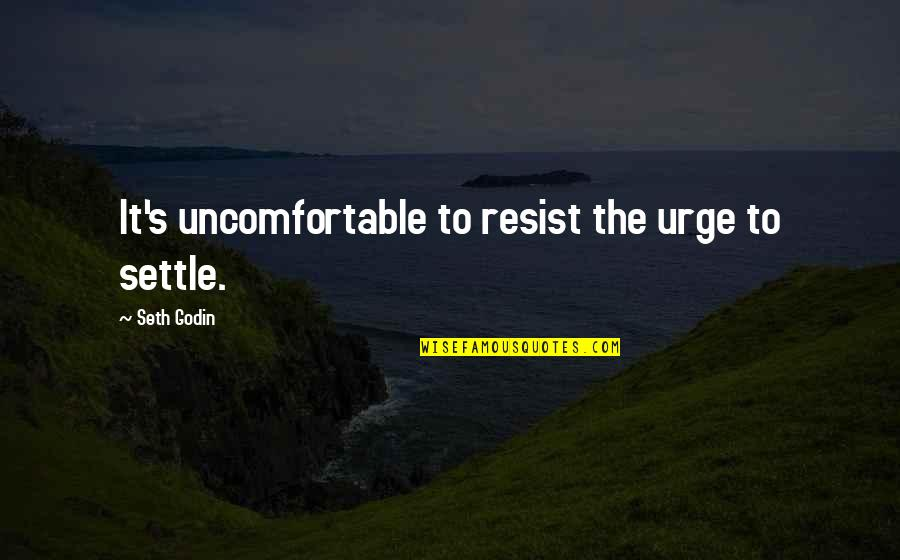 Mediocrity Best Quotes By Seth Godin: It's uncomfortable to resist the urge to settle.