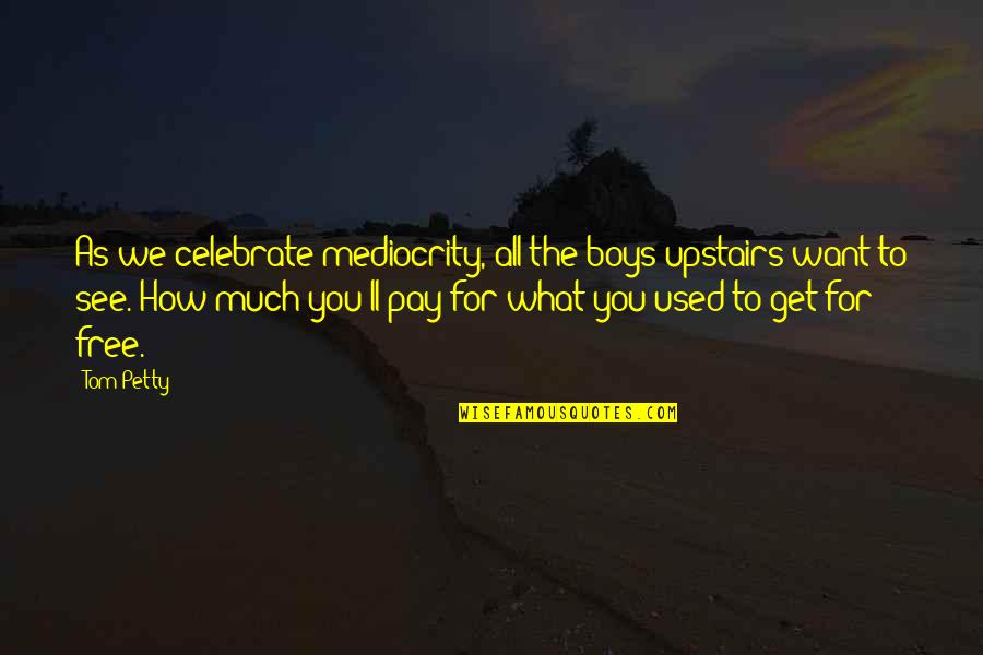 Mediocrity Best Quotes By Tom Petty: As we celebrate mediocrity, all the boys upstairs