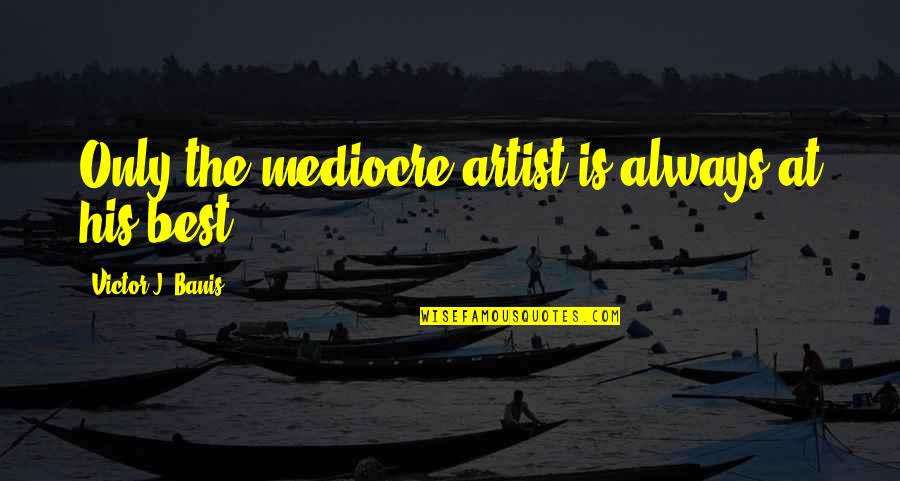 Mediocrity Best Quotes By Victor J. Banis: Only the mediocre artist is always at his