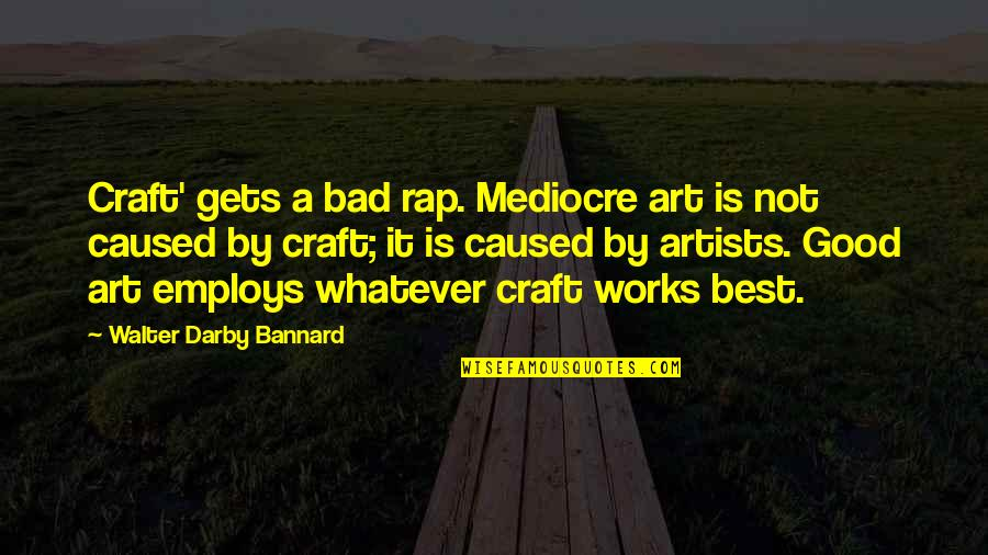 Mediocrity Best Quotes By Walter Darby Bannard: Craft' gets a bad rap. Mediocre art is