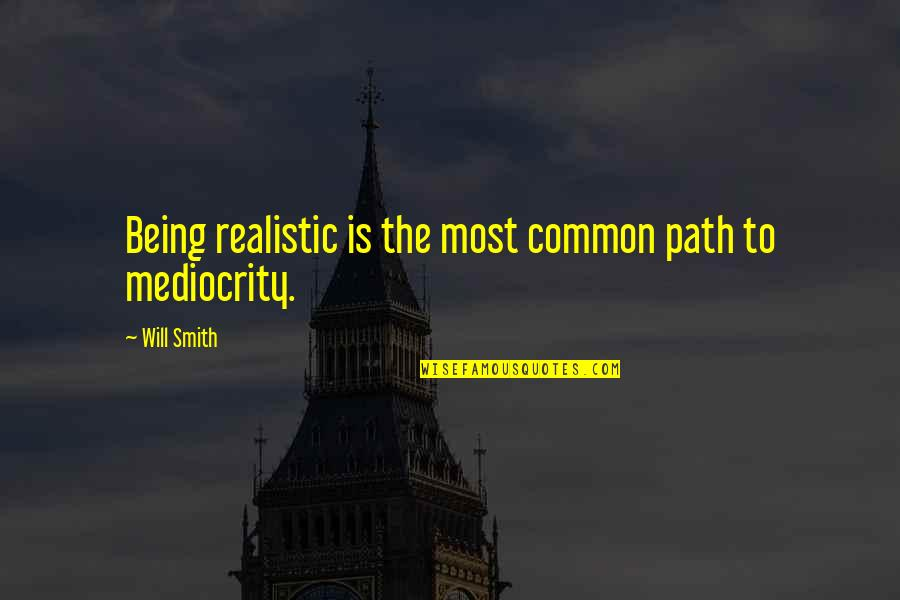Mediocrity Best Quotes By Will Smith: Being realistic is the most common path to
