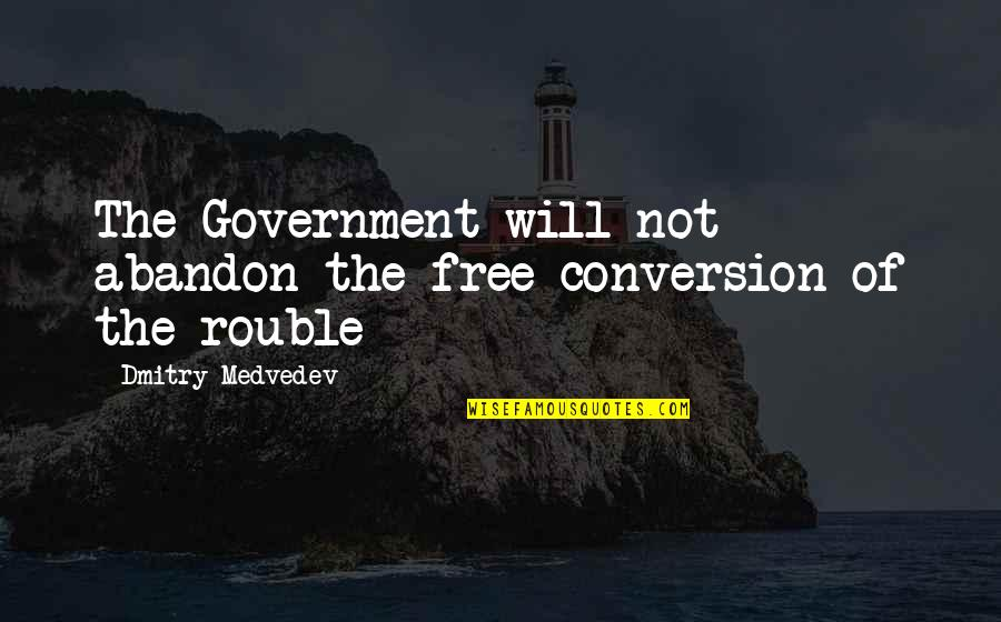 Medvedev Quotes By Dmitry Medvedev: The Government will not abandon the free conversion