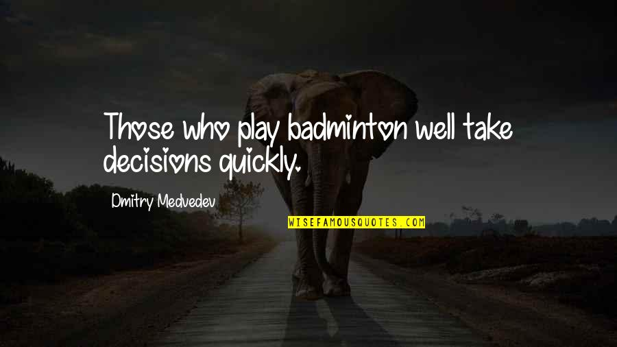 Medvedev Quotes By Dmitry Medvedev: Those who play badminton well take decisions quickly.
