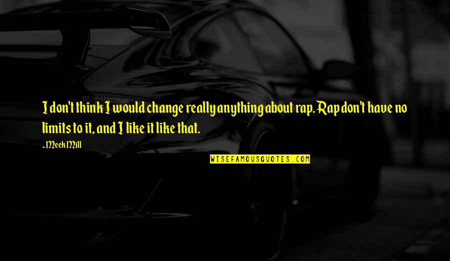Meek Mill Best Rap Quotes By Meek Mill: I don't think I would change really anything