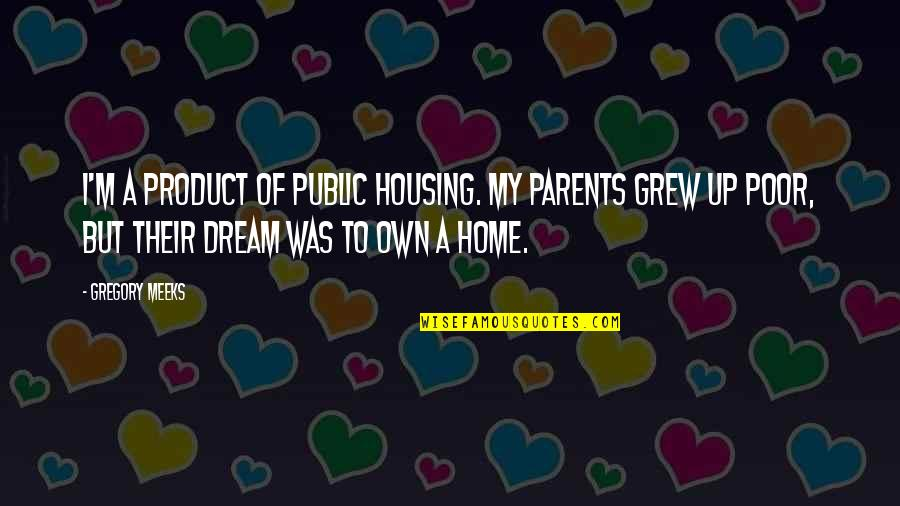 Meeks Quotes By Gregory Meeks: I'm a product of public housing. My parents