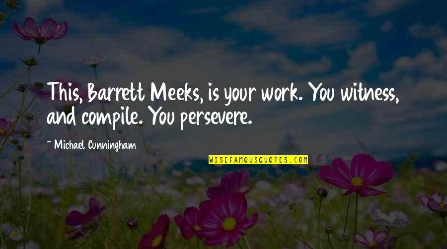 Meeks Quotes By Michael Cunningham: This, Barrett Meeks, is your work. You witness,