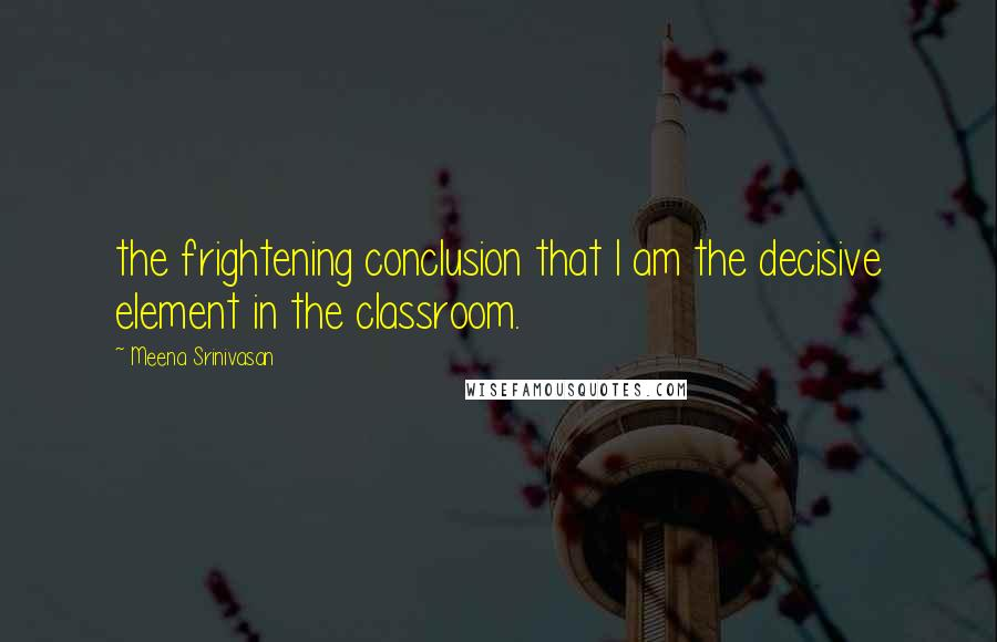 Meena Srinivasan quotes: the frightening conclusion that I am the decisive element in the classroom.