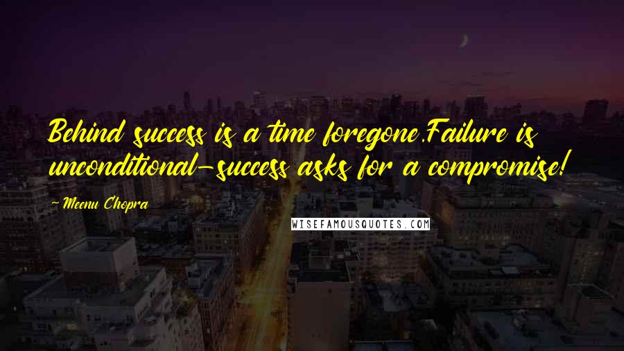 Meenu Chopra quotes: Behind success is a time foregone.Failure is unconditional-success asks for a compromise!