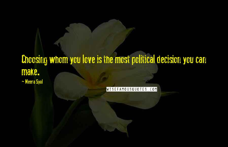 Meera Syal quotes: Choosing whom you love is the most political decision you can make.
