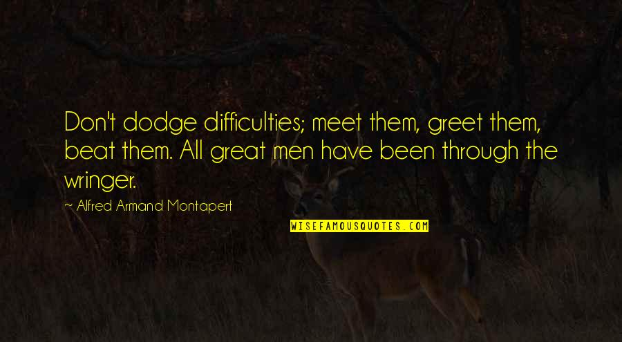 Meet N Greet Quotes By Alfred Armand Montapert: Don't dodge difficulties; meet them, greet them, beat