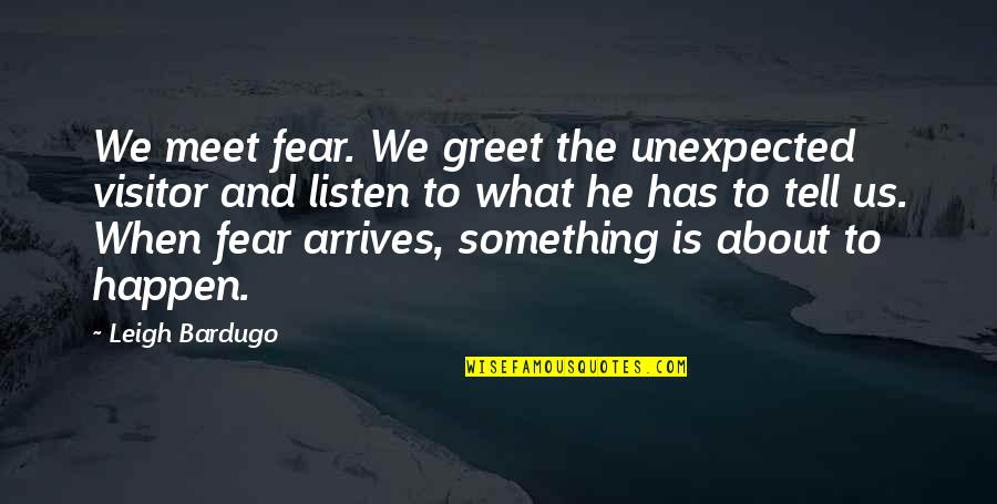 Meet N Greet Quotes By Leigh Bardugo: We meet fear. We greet the unexpected visitor