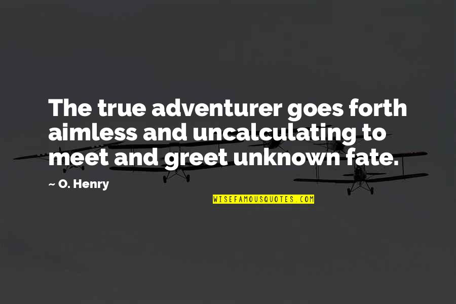 Meet N Greet Quotes By O. Henry: The true adventurer goes forth aimless and uncalculating
