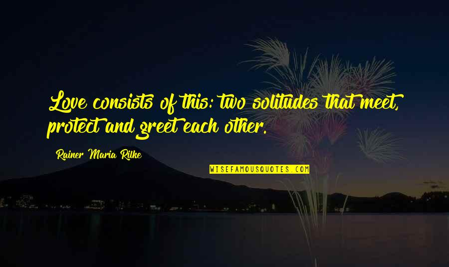 Meet N Greet Quotes By Rainer Maria Rilke: Love consists of this: two solitudes that meet,