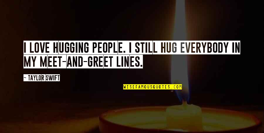 Meet N Greet Quotes By Taylor Swift: I love hugging people. I still hug everybody