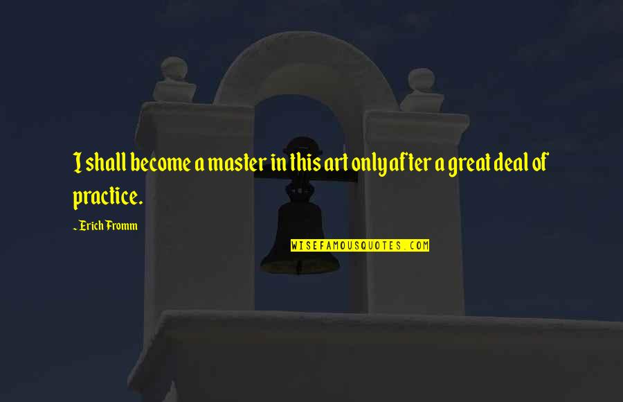 Meeting Great Friends Quotes By Erich Fromm: I shall become a master in this art