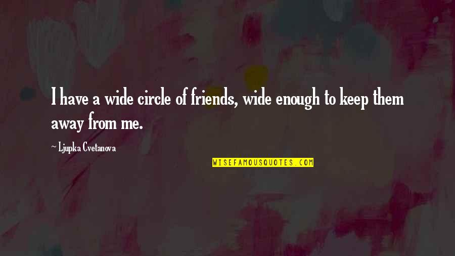Meeting Great Friends Quotes By Ljupka Cvetanova: I have a wide circle of friends, wide