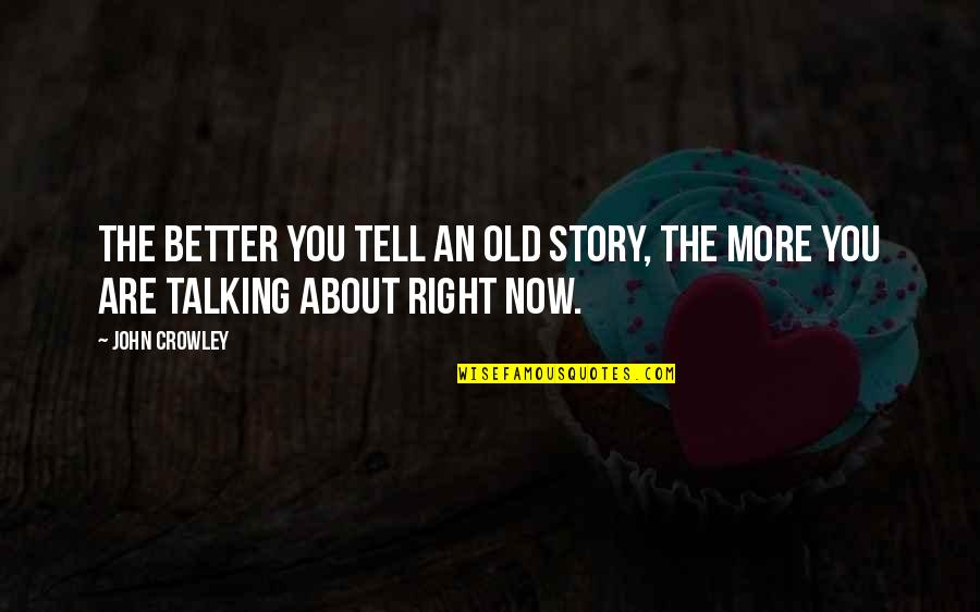 Meeting New Boyfriend Quotes By John Crowley: The better you tell an old story, the