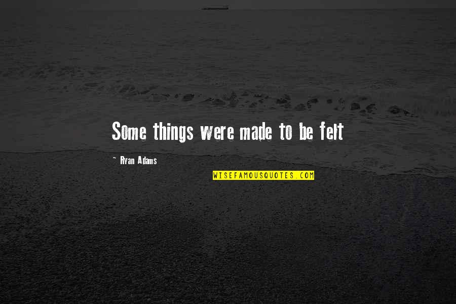 Meeting Someone Better Quotes By Ryan Adams: Some things were made to be felt