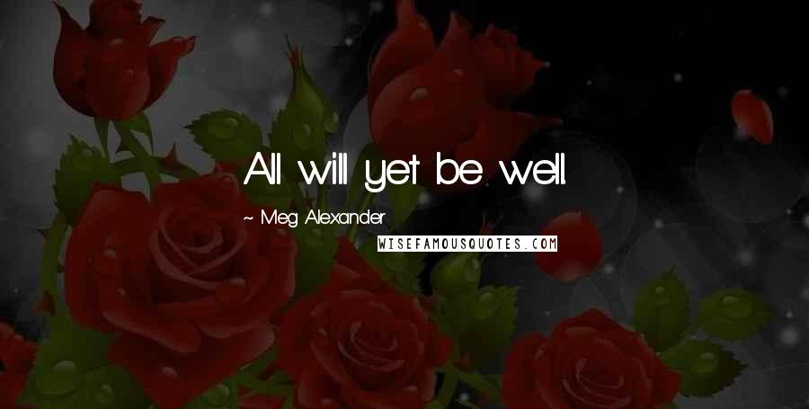 Meg Alexander quotes: All will yet be well.