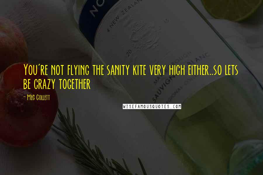Meg Collett quotes: You're not flying the sanity kite very high either..so lets be crazy together