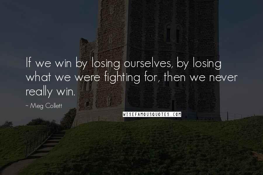 Meg Collett quotes: If we win by losing ourselves, by losing what we were fighting for, then we never really win.
