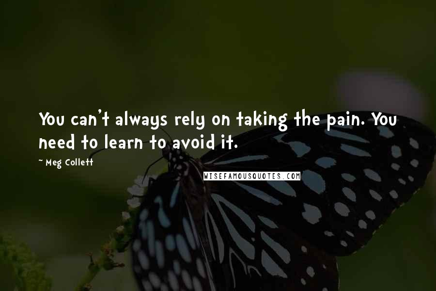 Meg Collett quotes: You can't always rely on taking the pain. You need to learn to avoid it.