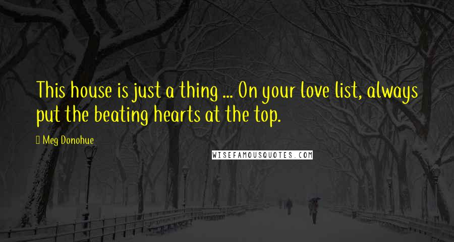 Meg Donohue quotes: This house is just a thing ... On your love list, always put the beating hearts at the top.