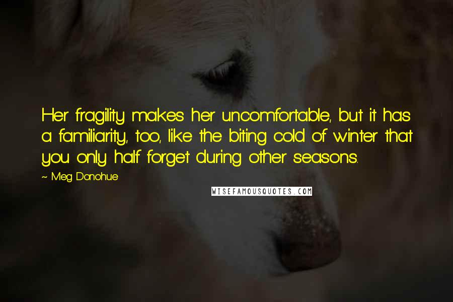 Meg Donohue quotes: Her fragility makes her uncomfortable, but it has a familiarity, too, like the biting cold of winter that you only half forget during other seasons.